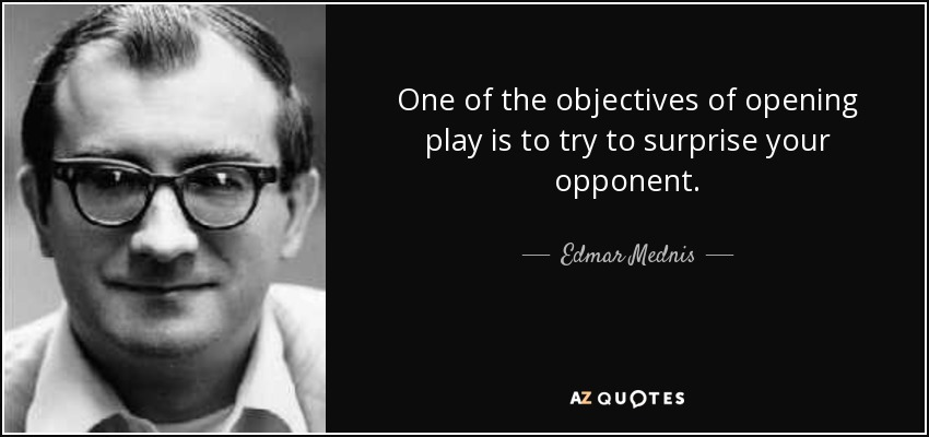 One of the objectives of opening play is to try to surprise your opponent. - Edmar Mednis