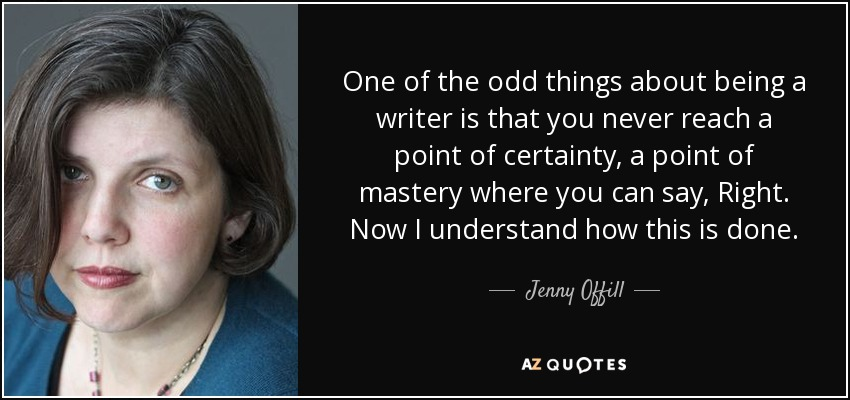 Jenny Offill Quote One Of The Odd Things About Being A Writer Is