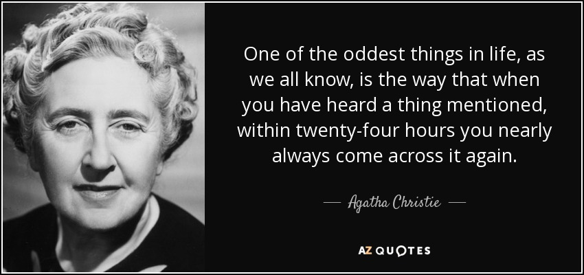 One of the oddest things in life, as we all know, is the way that when you have heard a thing mentioned, within twenty-four hours you nearly always come across it again. - Agatha Christie