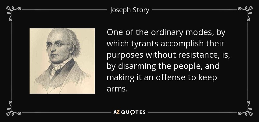 One of the ordinary modes, by which tyrants accomplish their purposes without resistance, is, by disarming the people, and making it an offense to keep arms. - Joseph Story