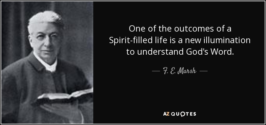 One of the outcomes of a Spirit-filled life is a new illumination to understand God's Word. - F. E. Marsh