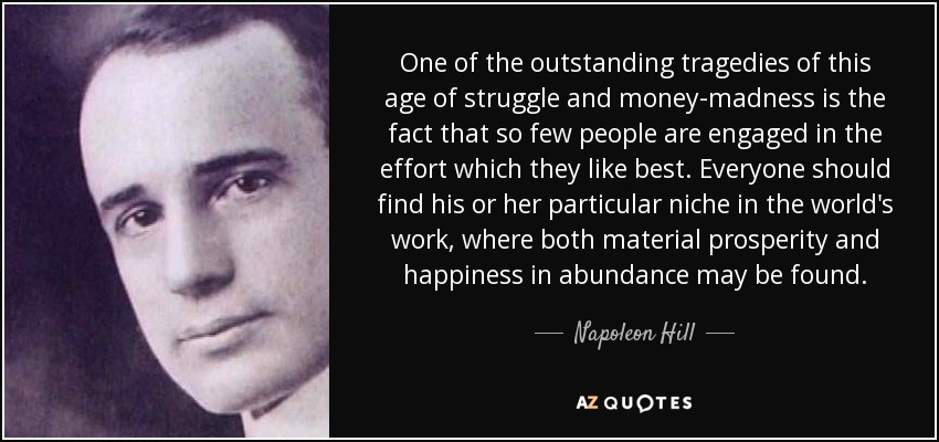 One of the outstanding tragedies of this age of struggle and money-madness is the fact that so few people are engaged in the effort which they like best. Everyone should find his or her particular niche in the world's work, where both material prosperity and happiness in abundance may be found. - Napoleon Hill