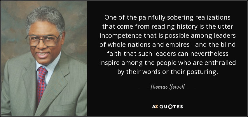 One of the painfully sobering realizations that come from reading history is the utter incompetence that is possible among leaders of whole nations and empires - and the blind faith that such leaders can nevertheless inspire among the people who are enthralled by their words or their posturing. - Thomas Sowell