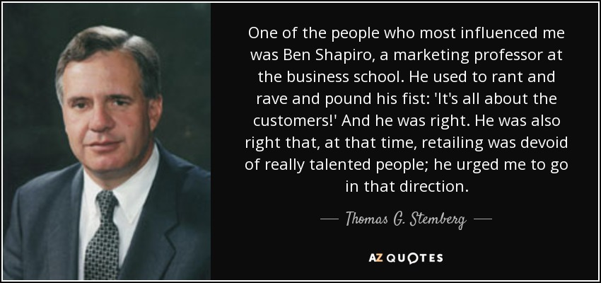 One of the people who most influenced me was Ben Shapiro, a marketing professor at the business school. He used to rant and rave and pound his fist: 'It's all about the customers!' And he was right. He was also right that, at that time, retailing was devoid of really talented people; he urged me to go in that direction. - Thomas G. Stemberg
