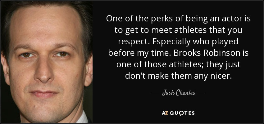 One of the perks of being an actor is to get to meet athletes that you respect. Especially who played before my time. Brooks Robinson is one of those athletes; they just don't make them any nicer. - Josh Charles