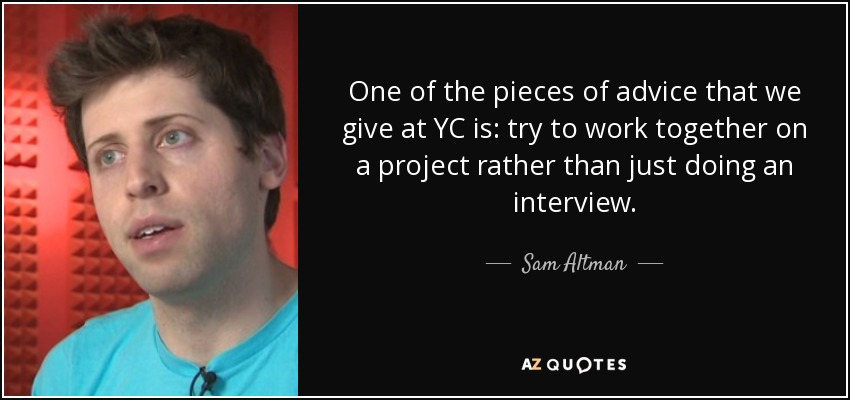 One of the pieces of advice that we give at YC is: try to work together on a project rather than just doing an interview. - Sam Altman