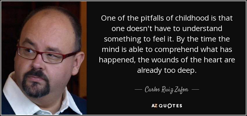 One of the pitfalls of childhood is that one doesn't have to understand something to feel it. By the time the mind is able to comprehend what has happened, the wounds of the heart are already too deep. - Carlos Ruiz Zafon