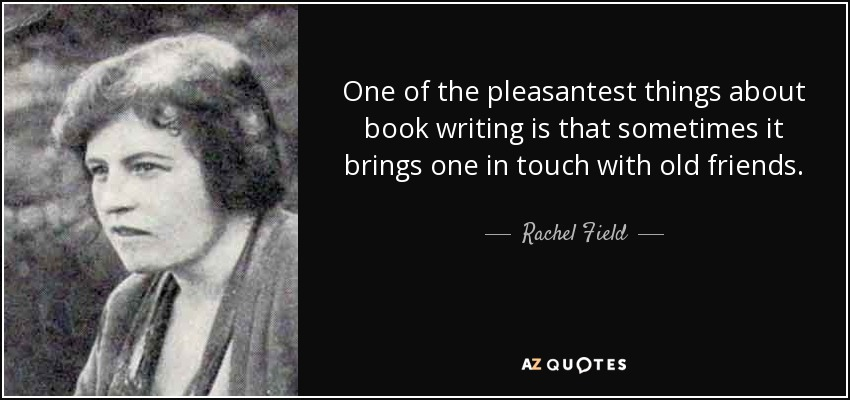 One of the pleasantest things about book writing is that sometimes it brings one in touch with old friends. - Rachel Field