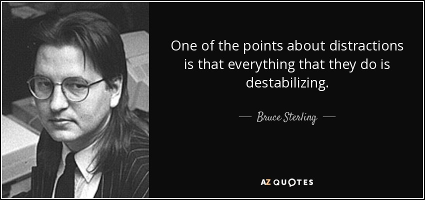One of the points about distractions is that everything that they do is destabilizing. - Bruce Sterling