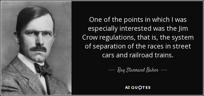 One of the points in which I was especially interested was the Jim Crow regulations, that is, the system of separation of the races in street cars and railroad trains. - Ray Stannard Baker