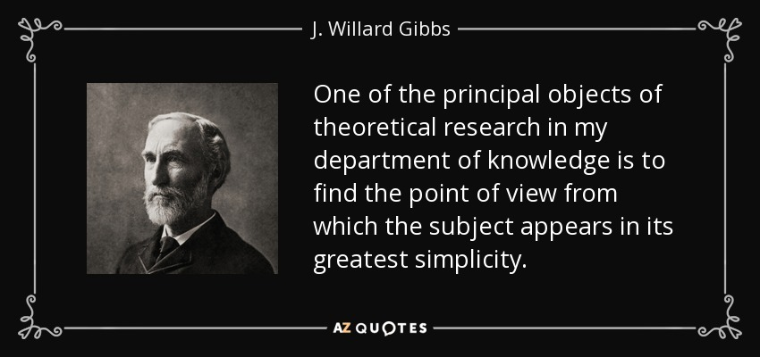One of the principal objects of theoretical research in my department of knowledge is to find the point of view from which the subject appears in its greatest simplicity. - J. Willard Gibbs