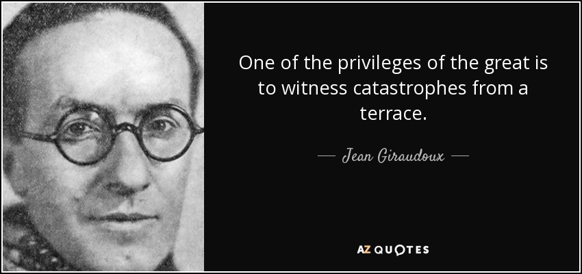 One of the privileges of the great is to witness catastrophes from a terrace. - Jean Giraudoux