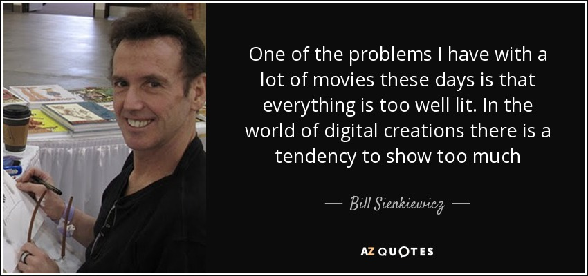 One of the problems I have with a lot of movies these days is that everything is too well lit. In the world of digital creations there is a tendency to show too much - Bill Sienkiewicz