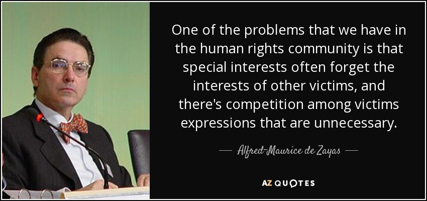 One of the problems that we have in the human rights community is that special interests often forget the interests of other victims, and there's competition among victims expressions that are unnecessary. - Alfred-Maurice de Zayas