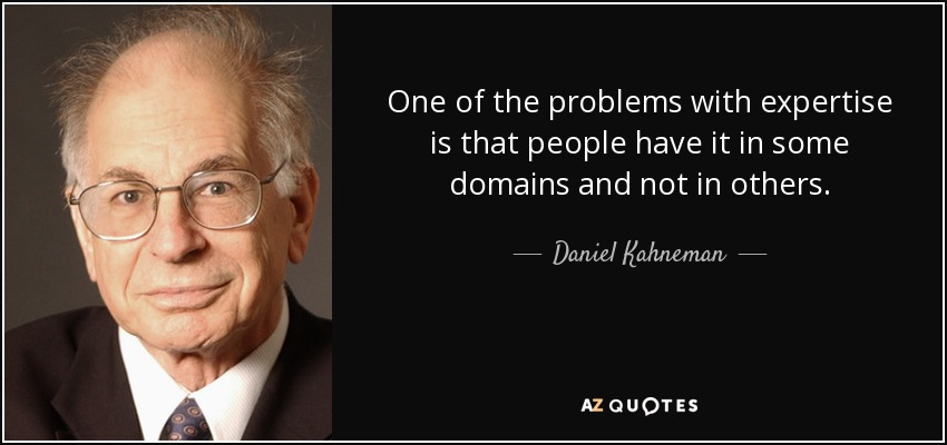 One of the problems with expertise is that people have it in some domains and not in others. - Daniel Kahneman