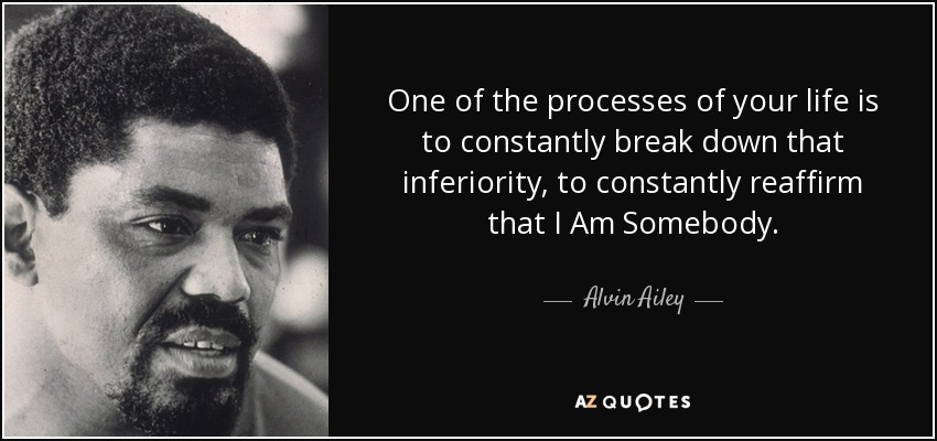 One of the processes of your life is to constantly break down that inferiority, to constantly reaffirm that I Am Somebody. - Alvin Ailey