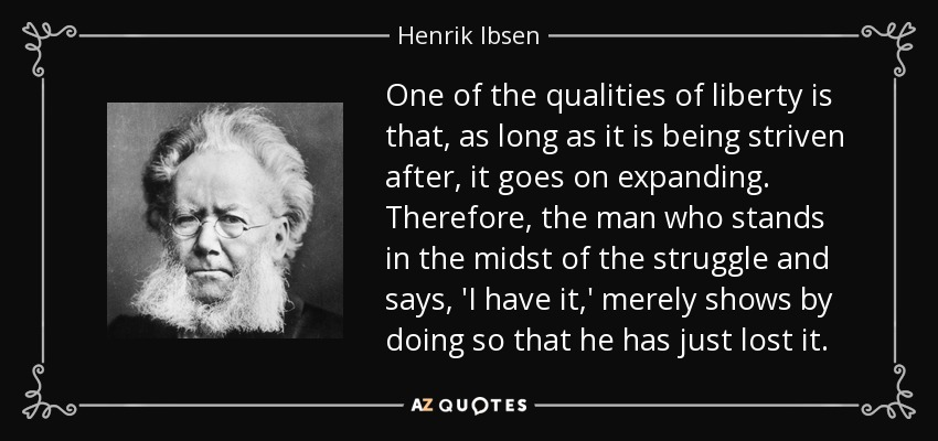 One of the qualities of liberty is that, as long as it is being striven after, it goes on expanding. Therefore, the man who stands in the midst of the struggle and says, 'I have it,' merely shows by doing so that he has just lost it. - Henrik Ibsen