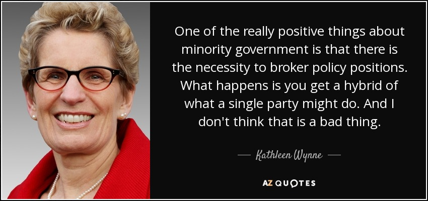 One of the really positive things about minority government is that there is the necessity to broker policy positions. What happens is you get a hybrid of what a single party might do. And I don't think that is a bad thing. - Kathleen Wynne