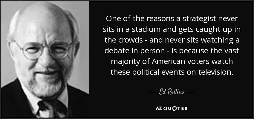 One of the reasons a strategist never sits in a stadium and gets caught up in the crowds - and never sits watching a debate in person - is because the vast majority of American voters watch these political events on television. - Ed Rollins