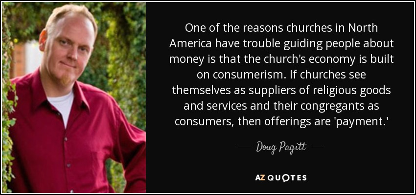 One of the reasons churches in North America have trouble guiding people about money is that the church's economy is built on consumerism. If churches see themselves as suppliers of religious goods and services and their congregants as consumers, then offerings are 'payment.' - Doug Pagitt