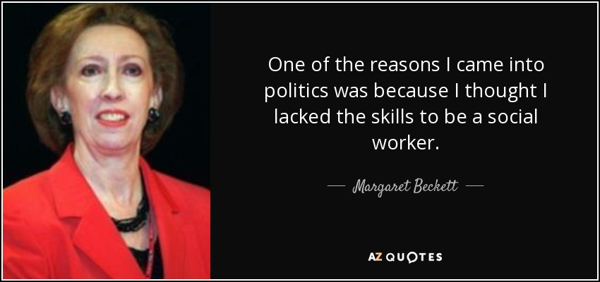 One of the reasons I came into politics was because I thought I lacked the skills to be a social worker. - Margaret Beckett