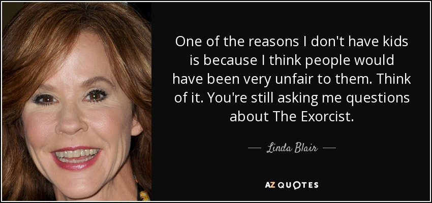 One of the reasons I don't have kids is because I think people would have been very unfair to them. Think of it. You're still asking me questions about The Exorcist. - Linda Blair