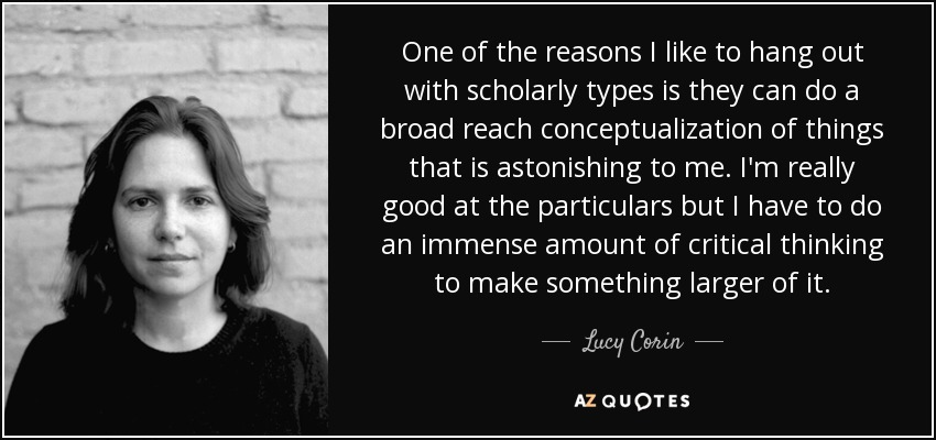 One of the reasons I like to hang out with scholarly types is they can do a broad reach conceptualization of things that is astonishing to me. I'm really good at the particulars but I have to do an immense amount of critical thinking to make something larger of it. - Lucy Corin