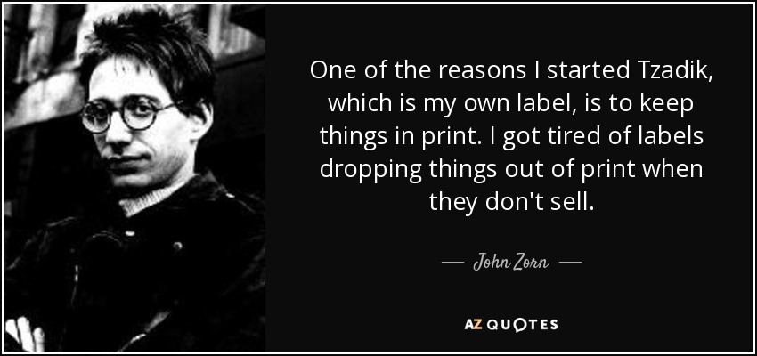 One of the reasons I started Tzadik, which is my own label, is to keep things in print. I got tired of labels dropping things out of print when they don't sell. - John Zorn