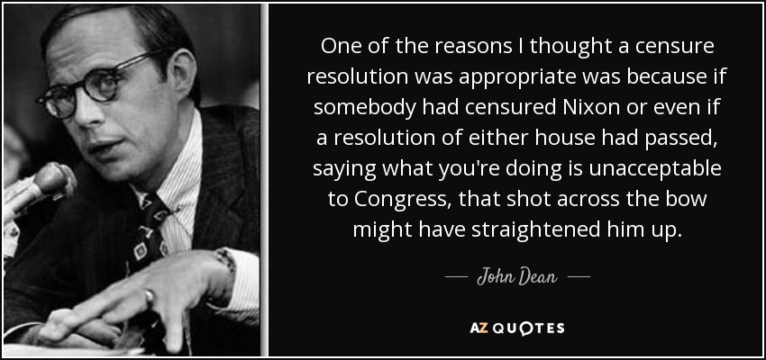 One of the reasons I thought a censure resolution was appropriate was because if somebody had censured Nixon or even if a resolution of either house had passed, saying what you're doing is unacceptable to Congress, that shot across the bow might have straightened him up. - John Dean