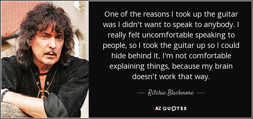 One of the reasons I took up the guitar was I didn't want to speak to anybody. I really felt uncomfortable speaking to people, so I took the guitar up so I could hide behind it. I'm not comfortable explaining things, because my brain doesn't work that way. - Ritchie Blackmore