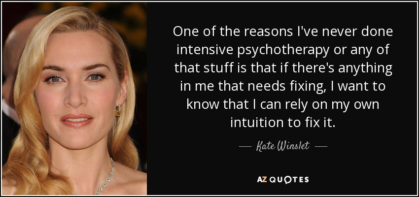 One of the reasons I've never done intensive psychotherapy or any of that stuff is that if there's anything in me that needs fixing, I want to know that I can rely on my own intuition to fix it. - Kate Winslet