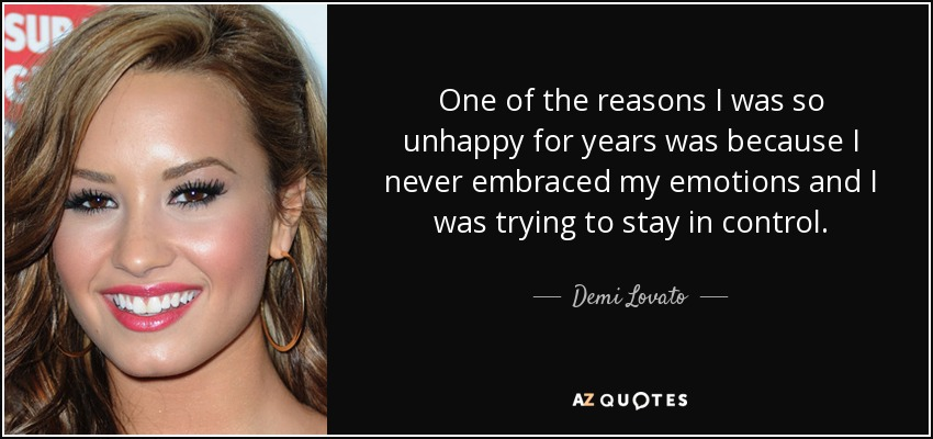 One of the reasons I was so unhappy for years was because I never embraced my emotions and I was trying to stay in control. - Demi Lovato