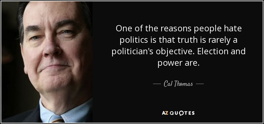 One of the reasons people hate politics is that truth is rarely a politician's objective. Election and power are. - Cal Thomas
