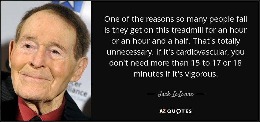 One of the reasons so many people fail is they get on this treadmill for an hour or an hour and a half. That's totally unnecessary. If it's cardiovascular, you don't need more than 15 to 17 or 18 minutes if it's vigorous. - Jack LaLanne