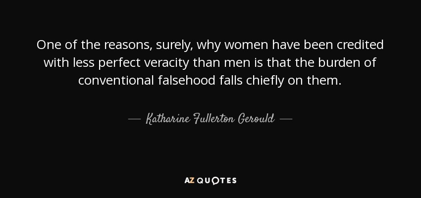 One of the reasons, surely, why women have been credited with less perfect veracity than men is that the burden of conventional falsehood falls chiefly on them. - Katharine Fullerton Gerould