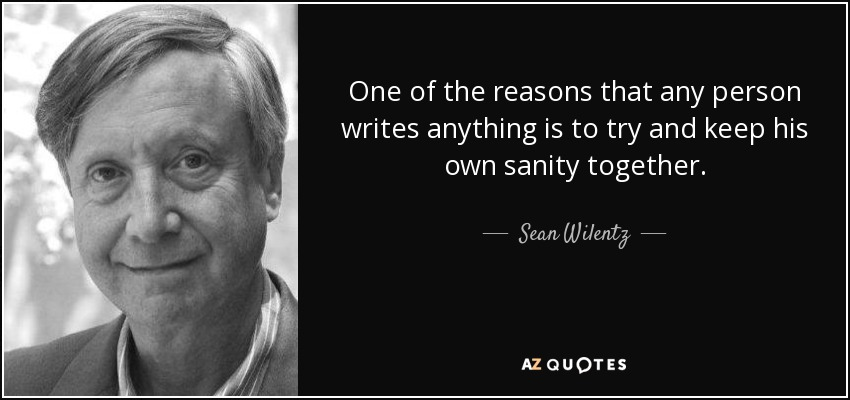 One of the reasons that any person writes anything is to try and keep his own sanity together. - Sean Wilentz