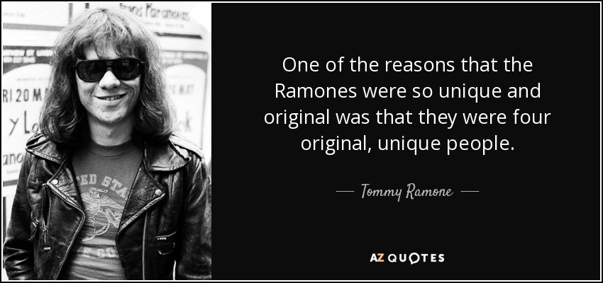 One of the reasons that the Ramones were so unique and original was that they were four original, unique people. - Tommy Ramone