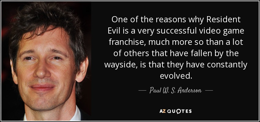 One of the reasons why Resident Evil is a very successful video game franchise, much more so than a lot of others that have fallen by the wayside, is that they have constantly evolved. - Paul W. S. Anderson