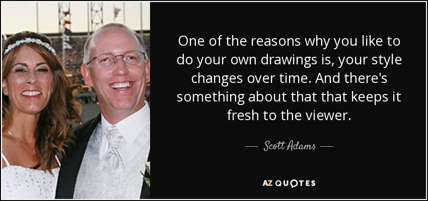 One of the reasons why you like to do your own drawings is, your style changes over time. And there's something about that that keeps it fresh to the viewer. - Scott Adams