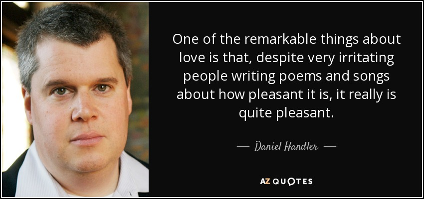 One of the remarkable things about love is that, despite very irritating people writing poems and songs about how pleasant it is, it really is quite pleasant. - Daniel Handler