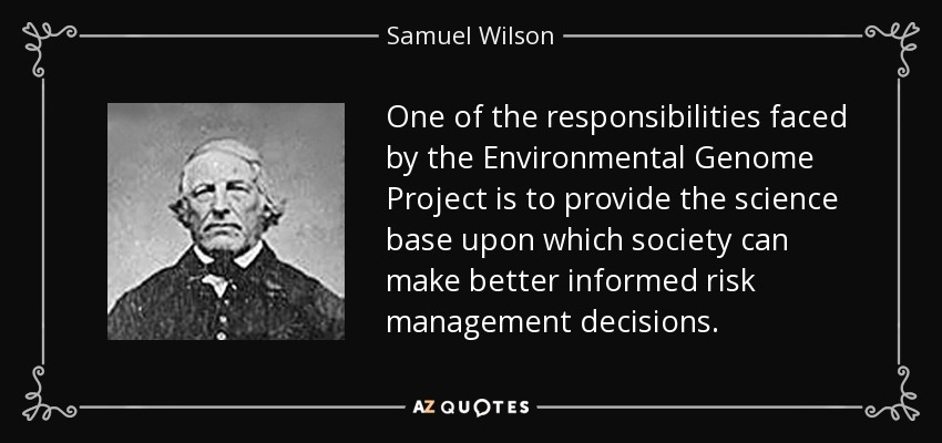 One of the responsibilities faced by the Environmental Genome Project is to provide the science base upon which society can make better informed risk management decisions. - Samuel Wilson