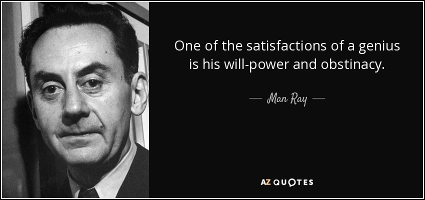 One of the satisfactions of a genius is his will-power and obstinacy. - Man Ray
