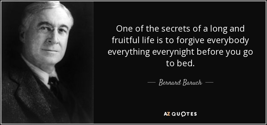 One of the secrets of a long and fruitful life is to forgive everybody everything everynight before you go to bed. - Bernard Baruch