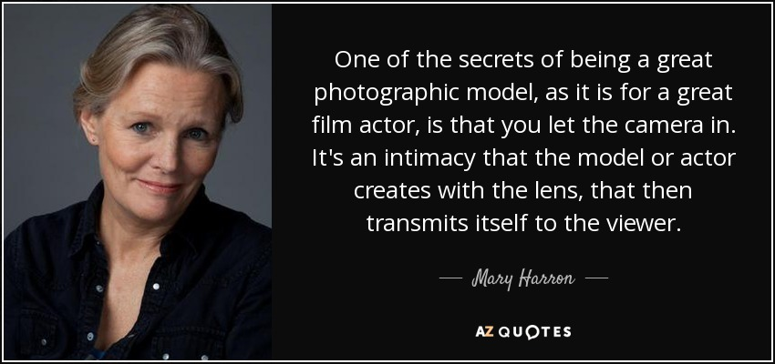 One of the secrets of being a great photographic model, as it is for a great film actor, is that you let the camera in. It's an intimacy that the model or actor creates with the lens, that then transmits itself to the viewer. - Mary Harron