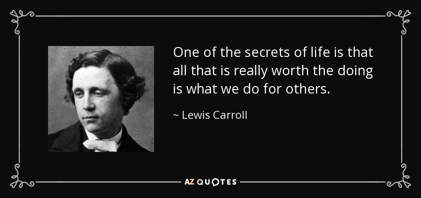 One of the secrets of life is that all that is really worth the doing is what we do for others. - Lewis Carroll