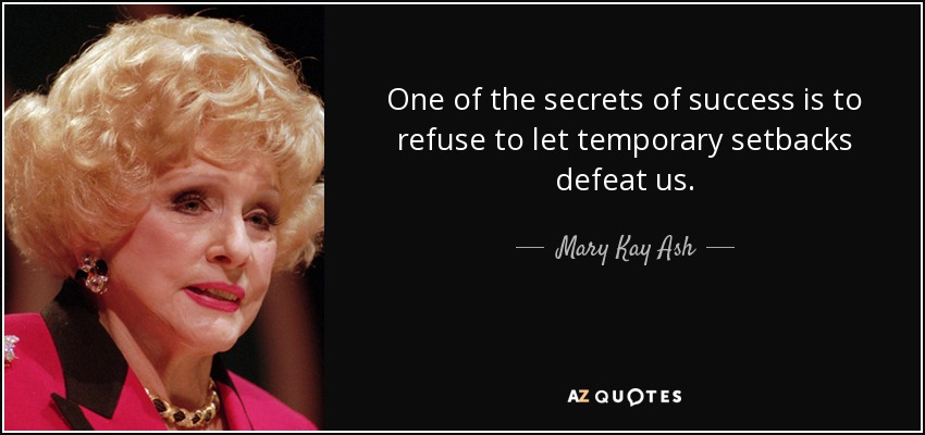 One of the secrets of success is to refuse to let temporary setbacks defeat us. - Mary Kay Ash