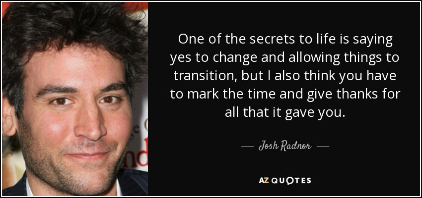 One of the secrets to life is saying yes to change and allowing things to transition, but I also think you have to mark the time and give thanks for all that it gave you. - Josh Radnor