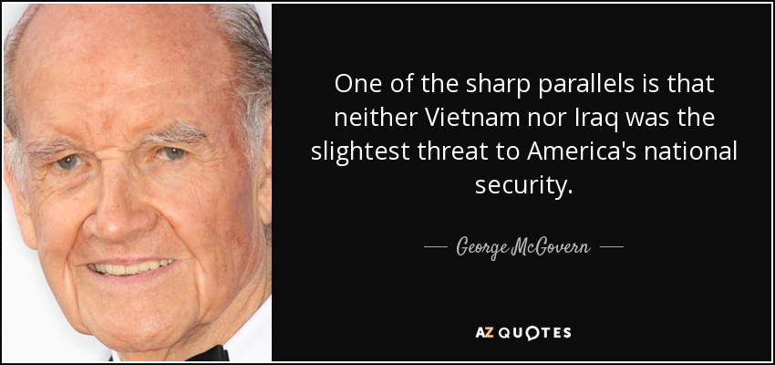 One of the sharp parallels is that neither Vietnam nor Iraq was the slightest threat to America's national security. - George McGovern