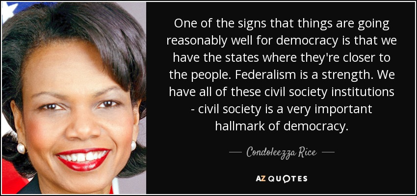 One of the signs that things are going reasonably well for democracy is that we have the states where they're closer to the people. Federalism is a strength. We have all of these civil society institutions - civil society is a very important hallmark of democracy. - Condoleezza Rice