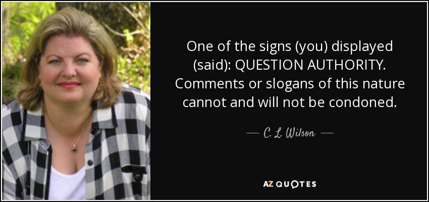One of the signs (you) displayed (said): QUESTION AUTHORITY. Comments or slogans of this nature cannot and will not be condoned. - C. L. Wilson